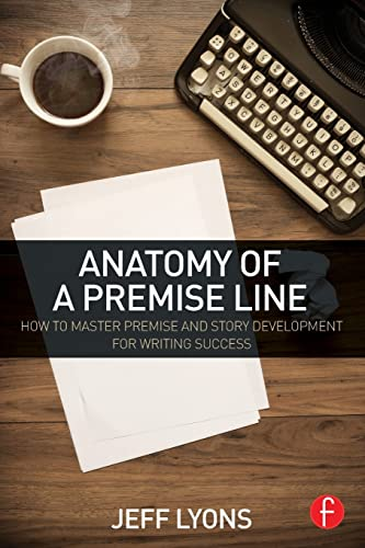 Anatomy of a Premise Line: How to Master Premise and Story Development for Writing Success: Lyons, ...