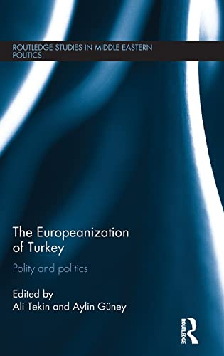 The Europeanization of Turkey: Polity and Politics (Routledge Studies in Middle Eastern Politics): ...