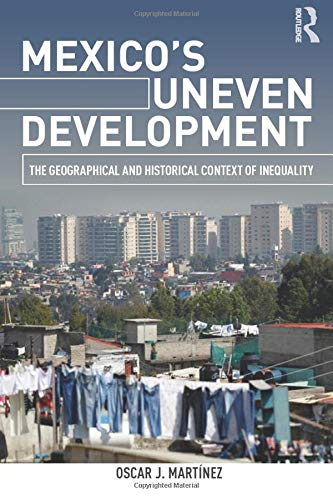 Mexico's Uneven Development: The Geographical and Historical Context of Inequality: Martinez, ...