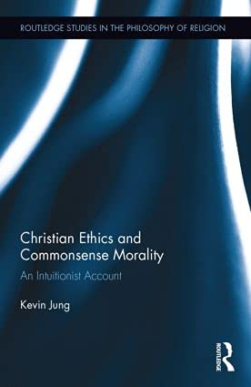 Christian Ethics and Commonsense Morality: An Intuitionist Account (Routledge Studies in the ...