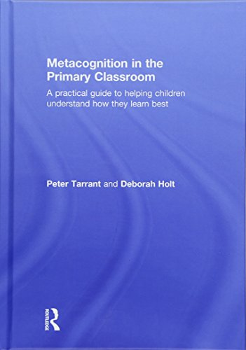 Metacognition in the Primary Classroom; A practical guide to helping children understand how they ...