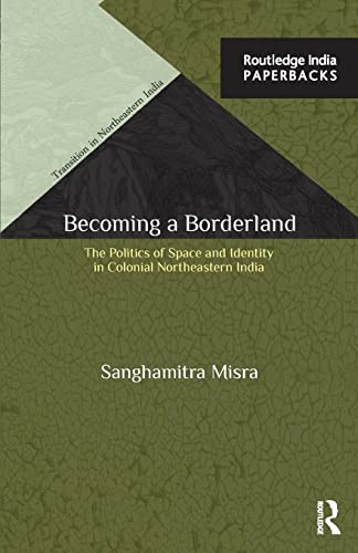 9781138847453: Becoming a Borderland: The Politics of Space and Identity in Colonial Northeastern India (Transition in Northeastern India)