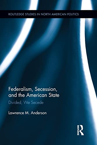 9781138849075: Federalism, Secession, and the American State: Divided, We Secede (Routledge Studies in North American Politics)