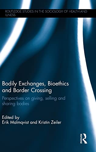 9781138858763: Bodily Exchanges, Bioethics and Border Crossing: Perspectives on Giving, Selling and Sharing Bodies (Routledge Studies in the Sociology of Health and Illness)