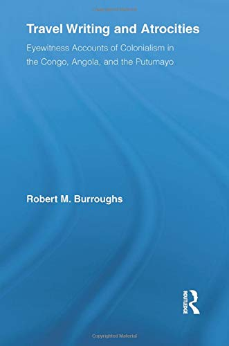 9781138868892: Travel Writing and Atrocities: Eyewitness Accounts of Colonialism in the Congo, Angola, and the Putumayo (Routledge Research in Travel Writing)