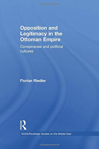 9781138870192: Opposition and Legitimacy in the Ottoman Empire: Conspiracies and Political Cultures (Soas / Routledge Studies on the Middle East)