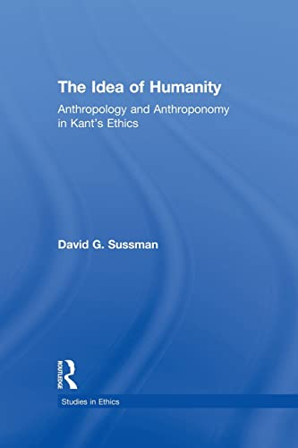 The Idea of Humanity: Anthropology and Anthroponomy in Kant's Ethics: Sussman, David G.