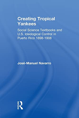 Creating Tropical Yankees: Social Science Textbooks and U.S. Ideological Control in Puerto Rico, ...