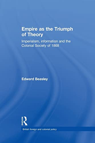 Empire as the Triumph of Theory; Imperialism, Information and the Colonial Society of 1868: BEASLEY...