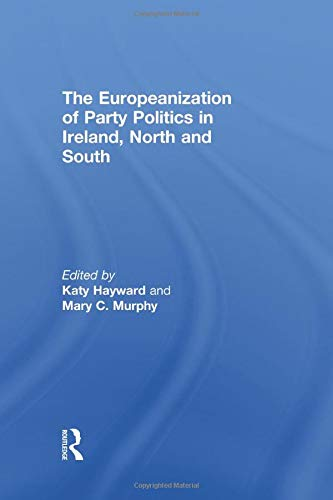 The Europeanization of Party Politics in Ireland, North and South: Hayward,Katy