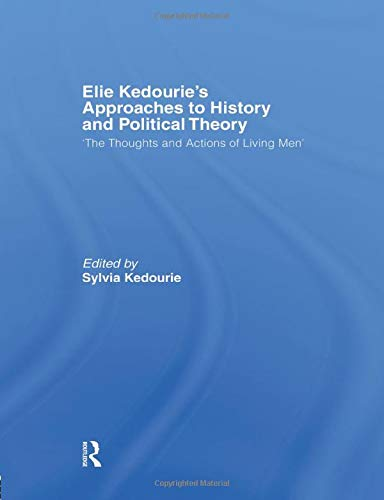 9781138884007: Elie Kedourie's Approaches to History and Political Theory: 'The Thoughts and Actions of Living Men'