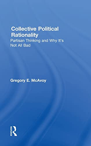 Collective Political Rationality: Partisan Thinking and Why It's Not All Bad: McAvoy, Gregory ...
