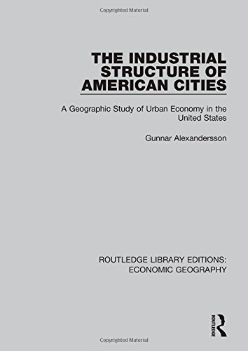 The Industrial Structure of American Cities (Routledge Library Editions: Economic Geography): ...