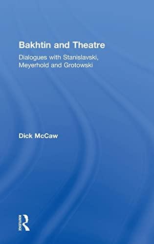 Bakhtin and Theatre: Dialogues with Stanislavski, Meyerhold and Grotowski: Mccaw, Dick