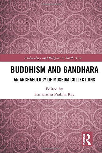 Buddhism and Gandhara: An Archaeology of Museum Collections (Archaeology and Religion in South Asia...
