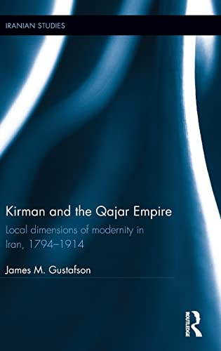 9781138914568: Kirman and the Qajar Empire: Local Dimensions of Modernity in Iran, 1794-1914 (Iranian Studies)