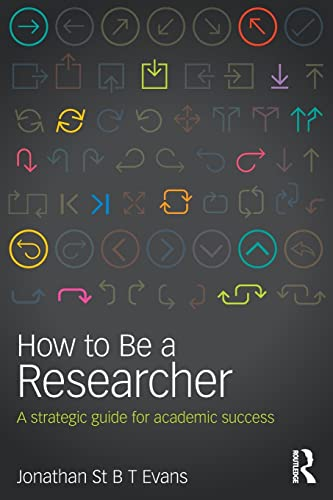 How to Be a Researcher: A strategic guide for academic success: Evans, Jonathan St B T