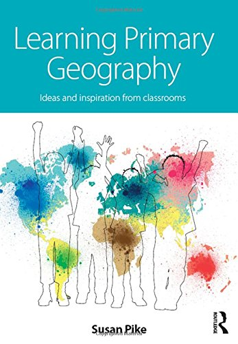 Learning Primary Geography: Ideas and Inspiration for the Classroom: Pike, Susan