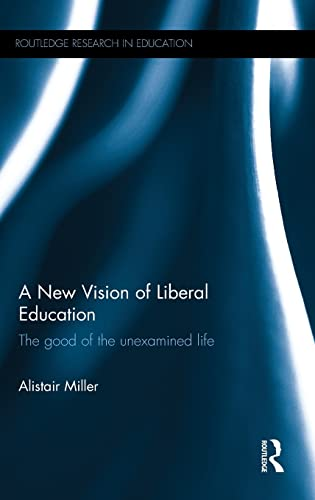 9781138923591: A New Vision of Liberal Education: The good of the unexamined life (Routledge Research in Education)