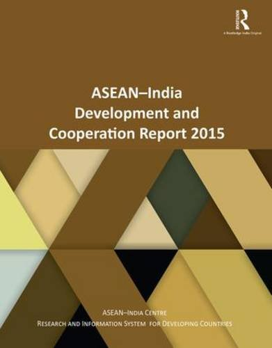 ASEAN-India Development and Cooperation Report 2015: Asean-India Centre At Research And Information...