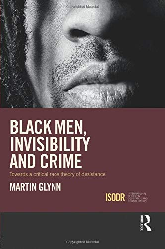 9781138933675: Black Men, Invisibility and Crime: Towards a Critical Race Theory of Desistance (International Series on Desistance and Rehabilitation)