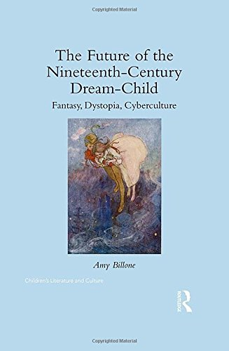 The Future of the Nineteenth-Century Dream-Child: Fantasy, Dystopia, Cyberculture (Children's ...