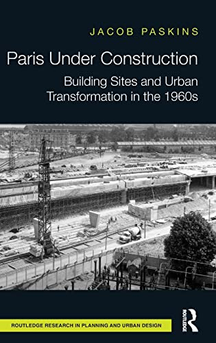 9781138939998: Paris Under Construction: Building Sites and Urban Transformation in the 1960s (Routledge Research in Planning and Urban Design)