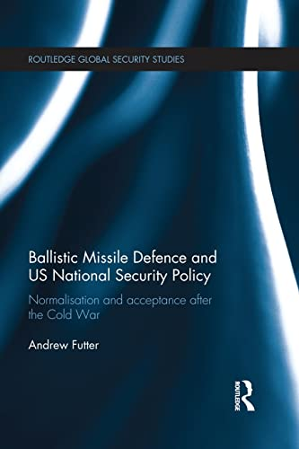 9781138940277: Ballistic Missile Defense and US National Security Policy: Normalization and Acceptance After the Cold War (Routledge Global Security Studies)