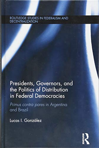 9781138943858: Presidents, Governors, and the Politics of Distribution in Federal Democracies: Primus Contra Pares in Argentina and Brazil (Routledge Studies in Federalism and Decentralization)
