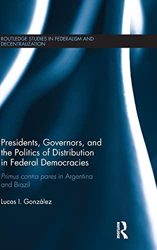 9781138943858: Presidents, Governors, and the Politics of Distribution in Federal Democracies: Primus Contra Pares in Argentina and Brazil