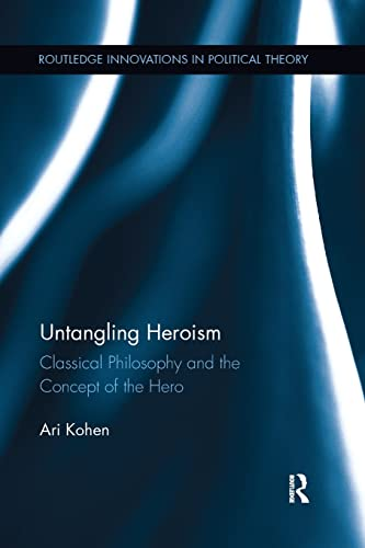 9781138944725: Untangling Heroism: Classical Philosophy and the Concept of the Hero (Routledge Innovations in Political Theory)