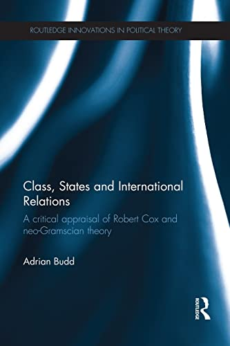 9781138945296: Class, States and International Relations: A critical appraisal of Robert Cox and neo-Gramscian theory (Routledge Innovations in Political Theory)