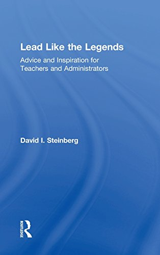 Lead Like the Legends: Advice and Inspiration for Teachers and Administrators: David I. Steinberg