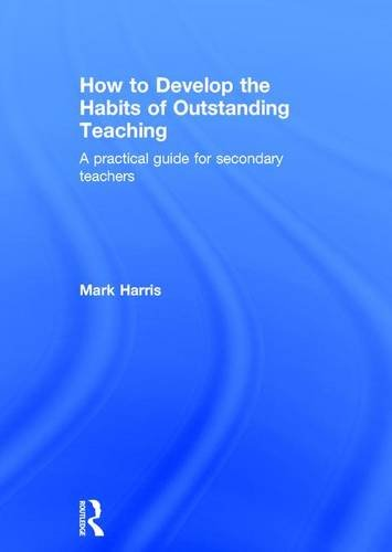 How to Develop the Habits of Outstanding Teaching: A practical guide for secondary teachers: Mark ...