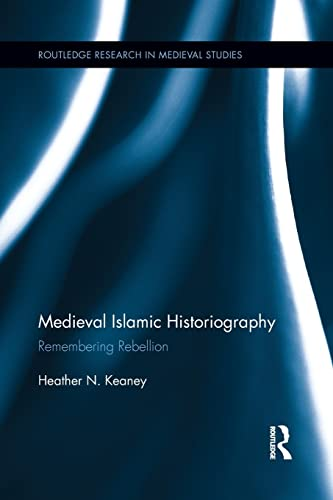9781138952560: Medieval Islamic Historiography: Remembering Rebellion (Routledge Research in Medieval Studies)