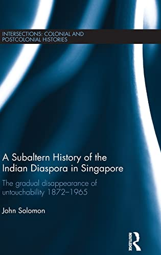 9781138955899: A Subaltern History of the Indian Diaspora in Singapore: The Gradual Disappearance of Untouchability 1872-1965 (Intersections: Colonial and Postcolonial Histories)