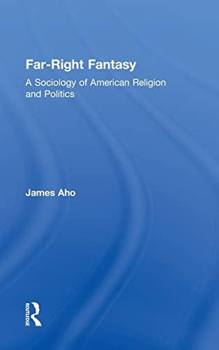 Far-Right Fantasy: A Sociology of American Religion and Politics: Aho, James