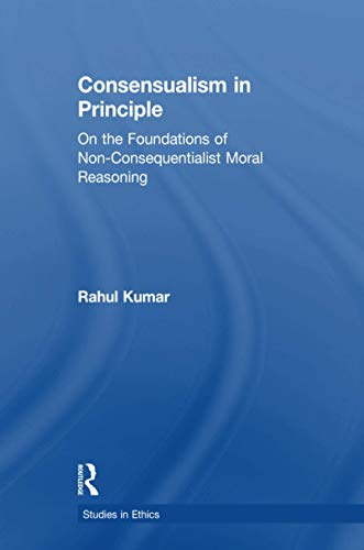 9781138971547: Consensualism in Principle: On the Foundations of Non-Consequentialist Moral Reasoning (Studies in Ethics)