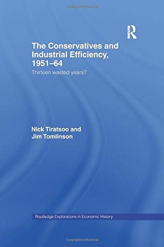 9781138971561: The Conservatives and Industrial Efficiency, 1951-1964: Thirteen Wasted Years? (Routledge Explorations in Economic History)