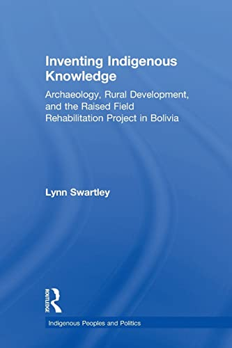 9781138973312: Inventing Indigenous Knowledge: Archaeology, Rural Development and the Raised Field Rehabilitation Project in Bolivia (Indigenous Peoples and Politics)