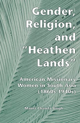 Gender, Religion, and the Heathen Lands: American Missionary Women in South Asia, 1860s-1940s: ...
