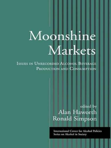 9781138976429: Moonshine Markets: Issues in Unrecorded Alcohol Beverage Production and Consumption (ICAP Series on Alcohol in Society)
