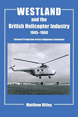 9781138987036: Westland and the British Helicopter Industry, 1945-1960: Licensed Production versus Indigenous Innovation (Studies in Air Power)