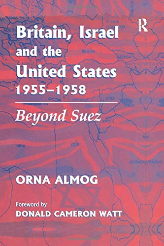 Britain, Israel and the United States, 1955-1958: Beyond Suez: ALMOG, ORNA