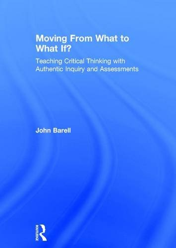 Moving From What to What If?: Teaching Critical Thinking with Authentic Inquiry and Assessments: ...