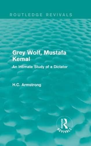 Grey Wolf-- Mustafa Kemal; An Intimate Study: ARMSTRONG, H.C.