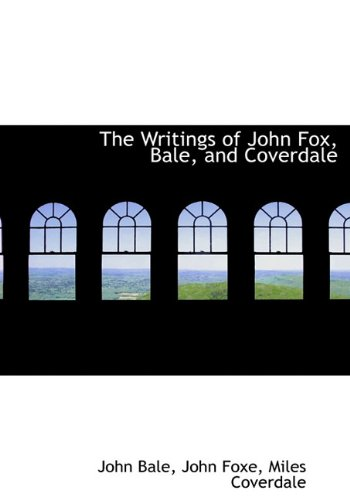 The Writings of John Fox, Bale, and Coverdale (1140087614) by Bale, John; Foxe, John; Coverdale, Miles