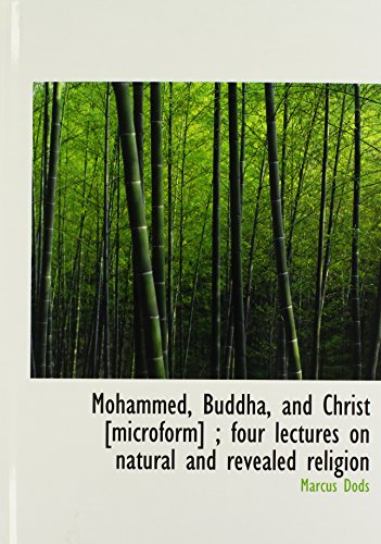 Mohammed, Buddha, and Christ [microform] ; four lectures on natural and revealed religion (1140152106) by Marcus Dods