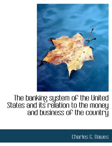 9781140181446: The banking system of the United States and its relation to the money and business of the country