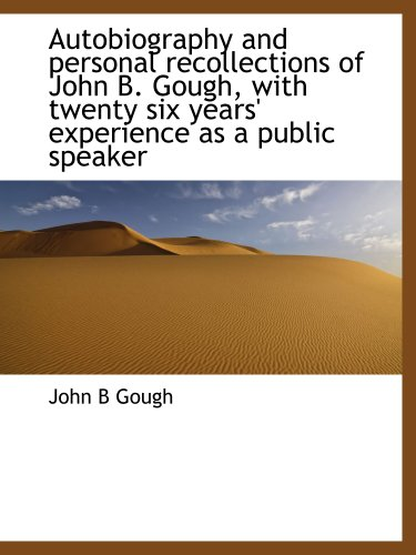 Autobiography and personal recollections of John B. Gough, with twenty six years' experience as a public speaker (114018296X) by John B Gough